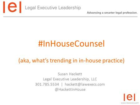 #InHouseCounsel (aka, what's trending in in-house practice) Susan Hackett Legal Executive Leadership, LLC 301.785.5534 |