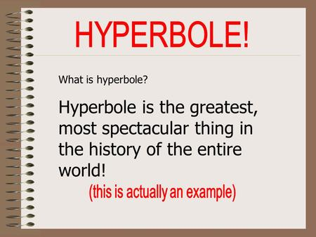 What is hyperbole? Hyperbole is the greatest, most spectacular thing in the history of the entire world!