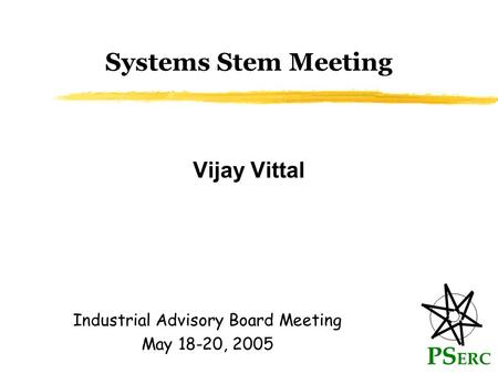 Systems Stem Meeting Vijay Vittal PS ERC Industrial Advisory Board Meeting May 18-20, 2005.