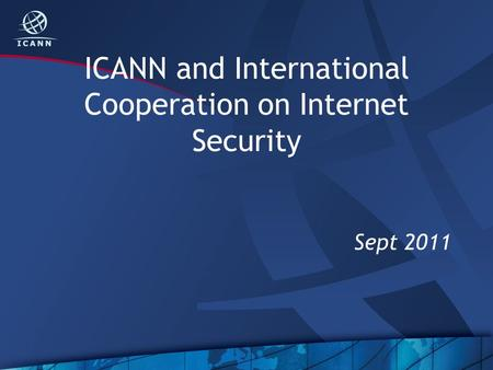 ICANN and International Cooperation on Internet Security Sept 2011.