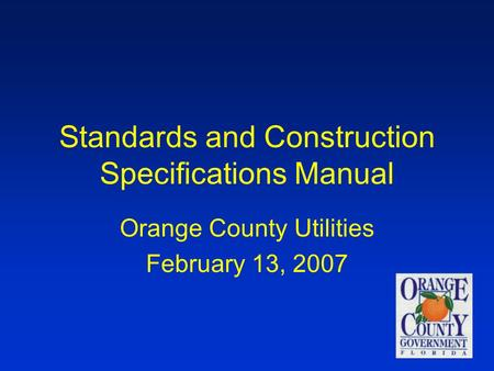 1 Standards and Construction Specifications Manual Orange County Utilities February 13, 2007.