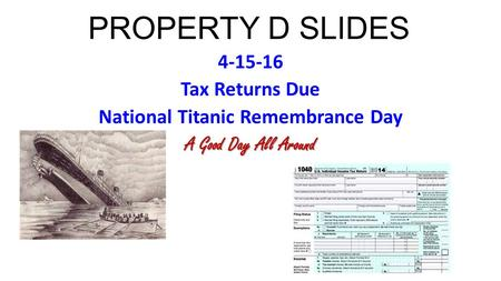 PROPERTY D SLIDES 4-15-16 Tax Returns Due National Titanic Remembrance Day A Good Day All Around.