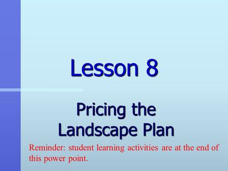 Lesson 8 Pricing the Landscape Plan Reminder: student learning activities are at the end of this power point.