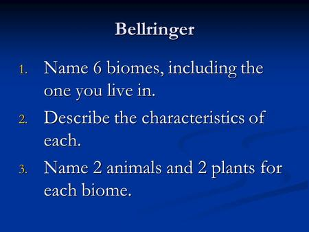 Bellringer 1. Name 6 biomes, including the one you live in. 2. Describe the characteristics of each. 3. Name 2 animals and 2 plants for each biome.