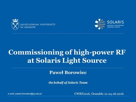 Commissioning of high-power RF at Solaris Light Source Paweł Borowiec On behalf of Solaris Team   CWRF2016, Grenoble 21-24.06.2016.