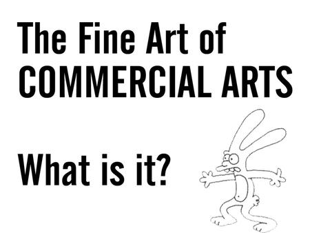 WHAT IS COMMERCIAL ARTS ? Any artwork associated with commerce or promotion WHAT EXACTLY DOES THIS MEAN ? Your job as a designer in this class will be.