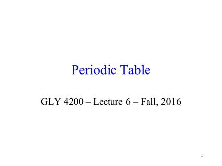 1 Periodic Table GLY 4200 – Lecture 6 – Fall, 2016.