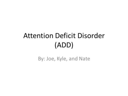 Attention Deficit Disorder (ADD) By: Joe, Kyle, and Nate.