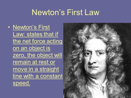 Newton's First Law Newton's First Law: states that if the net force acting on an object is zero, the object will remain at rest or move in a straight line.