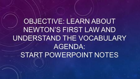 OBJECTIVE: LEARN ABOUT NEWTON'S FIRST LAW AND UNDERSTAND THE VOCABULARY AGENDA: START POWERPOINT NOTES.