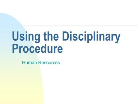Using the Disciplinary Procedure Human Resources.