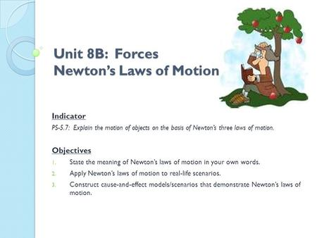 Unit 8B: Forces Newton's Laws of Motion Indicator PS-5.7: Explain the motion of objects on the basis of Newton's three laws of motion. Objectives 1. State.