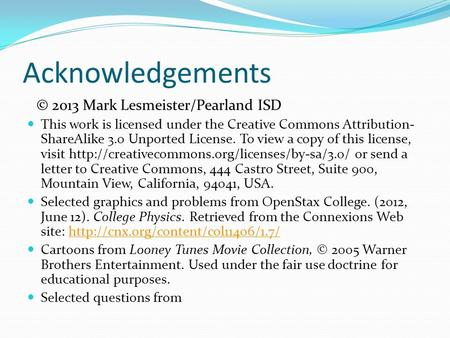 Acknowledgements © 2013 Mark Lesmeister/Pearland ISD This work is licensed under the Creative Commons Attribution- ShareAlike 3.0 Unported License. To.
