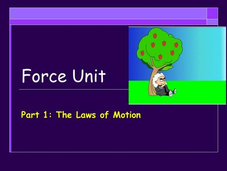 Force Unit Part 1: The Laws of Motion. Objectives  Describe in your own words, the first law of motion and give real world examples  Apply the first.