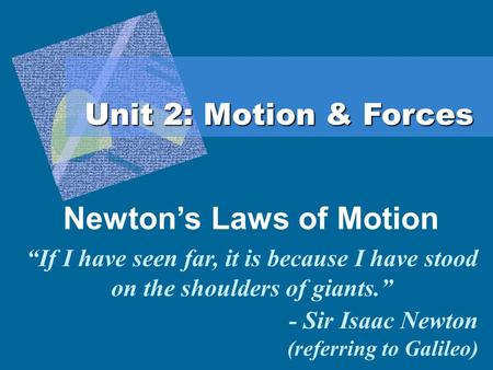 "Unit 2: Motion & Forces Newton's Laws of Motion ""If I have seen far, it is because I have stood on the shoulders of giants."" - Sir Isaac Newton (referring."