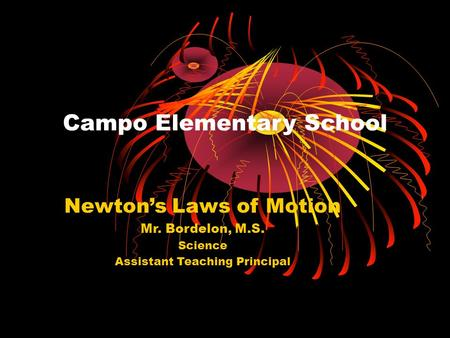 Campo Elementary School Newton's Laws of Motion Mr. Bordelon, M.S. Science Assistant Teaching Principal.