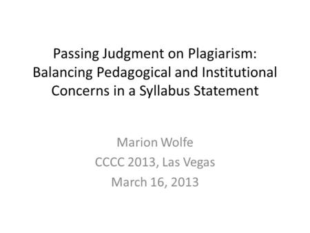 Passing Judgment on Plagiarism: Balancing Pedagogical and Institutional Concerns in a Syllabus Statement Marion Wolfe CCCC 2013, Las Vegas March 16, 2013.