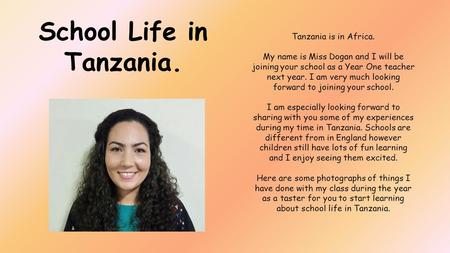 Tanzania is in Africa. My name is Miss Dogan and I will be joining your school as a Year One teacher next year. I am very much looking forward to joining.