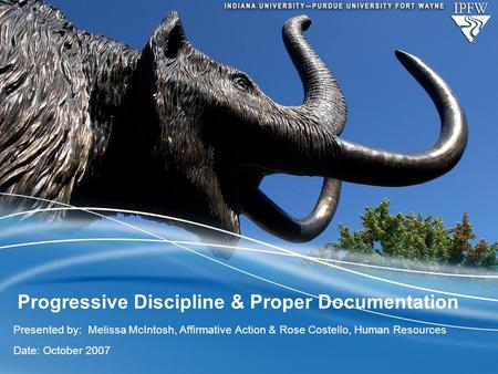 Progressive Discipline & Proper Documentation Presented by: Melissa McIntosh, Affirmative Action & Rose Costello, Human Resources Date: October 2007.