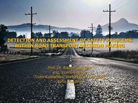 DETECTION AND ASSESSMENT OF SAFETY PROBLEMS WITHIN ROAD TRANSPORT DECISION MAKING Prof. Dr. Nikolay Georgiev eng. Violina Velyova 'Todor Kableshkov' University.