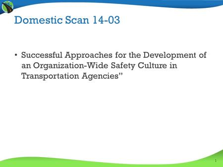 "Domestic Scan 14-03 Successful Approaches for the Development of an Organization-Wide Safety Culture in Transportation Agencies"" 1."
