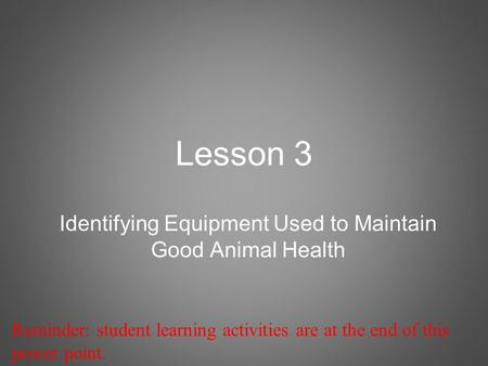 Lesson 3 Identifying Equipment Used to Maintain Good Animal Health Reminder: student learning activities are at the end of this power point.