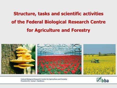 Federal Biological Research Centre for Agriculture and Forestry President Dr. Georg F. Backhaus Structure, tasks and scientific activities of the Federal.