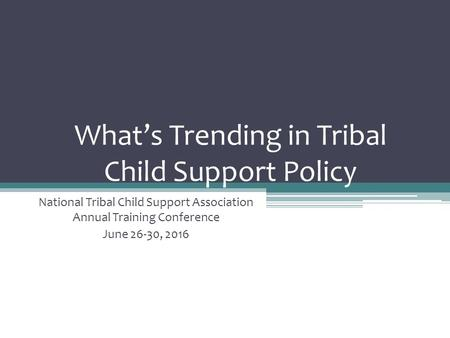 What's Trending in Tribal Child Support Policy National Tribal Child Support Association Annual Training Conference June 26-30, 2016.