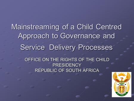 Mainstreaming of a Child Centred Approach to Governance and Service Delivery Processes OFFICE ON THE RIGHTS OF THE CHILD PRESIDENCY REPUBLIC OF SOUTH AFRICA.