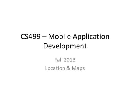 CS499 – Mobile Application Development Fall 2013 Location & Maps.