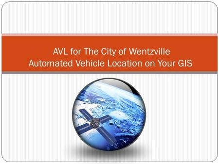 AVL for The City of Wentzville Automated Vehicle Location on Your GIS.