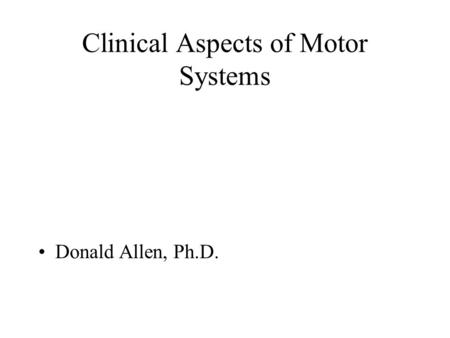 Clinical Aspects of Motor Systems Donald Allen, Ph.D.