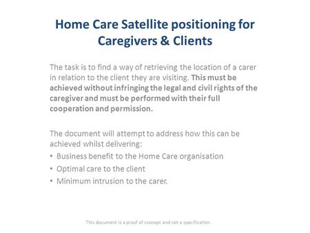 Home Care Satellite positioning for Caregivers & Clients The task is to find a way of retrieving the location of a carer in relation to the client they.