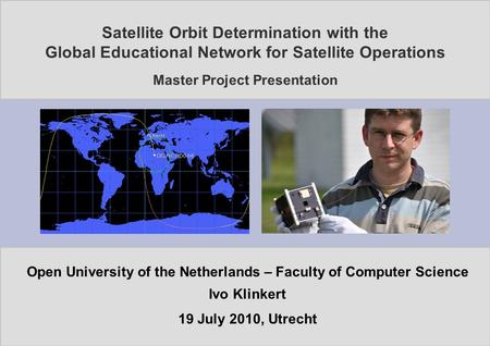 <strong>Satellite</strong> <strong>Orbit</strong> Determination with the Global Educational Network for <strong>Satellite</strong> Operations Master Project Presentation Open University of the Netherlands.