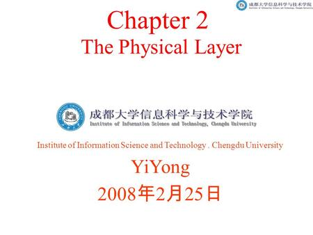 The Physical Layer Chapter 2 Institute of Information Science and Technology. Chengdu University YiYong 2008 年 2 月 25 日.