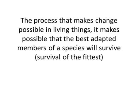 The process that makes change possible in living things, it makes possible that the best adapted members of a species will survive (survival of the fittest)