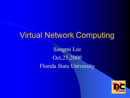 Virtual Network Computing Sangmi Lee Oct,25,2000 Florida State University.