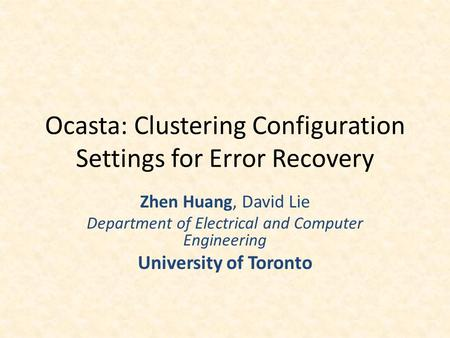 Ocasta: Clustering Configuration Settings for Error Recovery Zhen Huang, David Lie Department of Electrical and Computer Engineering University of Toronto.