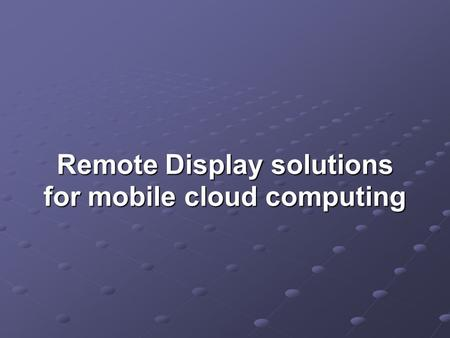 Remote Display solutions for mobile cloud computing Remote Display solutions for mobile cloud computing.