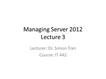 Managing Server 2012 Lecture 3 Lecturer: Dr. Simon Tran Course: IT 442.