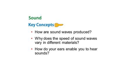 How are sound waves produced? Why does the speed of sound waves vary in different materials? How do your ears enable you to hear sounds? Sound.