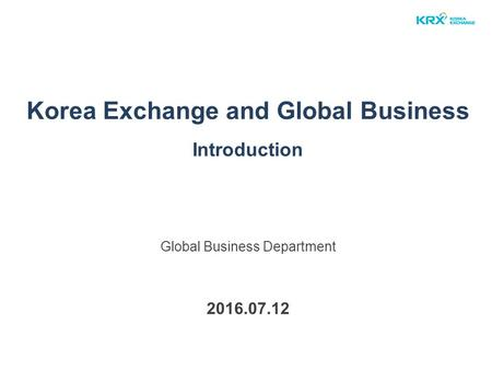 Korea Exchange and Global Business Introduction Global Business Department 2016.07.12.