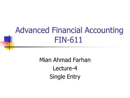 Advanced Financial Accounting FIN-611 Mian Ahmad Farhan Lecture-4 Single Entry.
