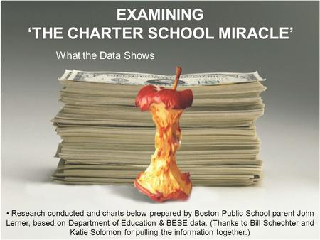 EXAMINING 'THE CHARTER SCHOOL MIRACLE' What the Data Shows Research conducted and charts below prepared by Boston Public School parent John Lerner, based.