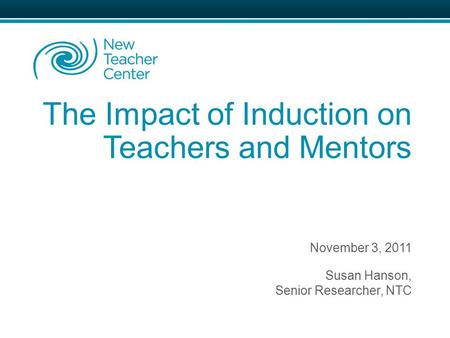The Impact of Induction on Teachers and Mentors November 3, 2011 Susan Hanson, Senior Researcher, NTC.