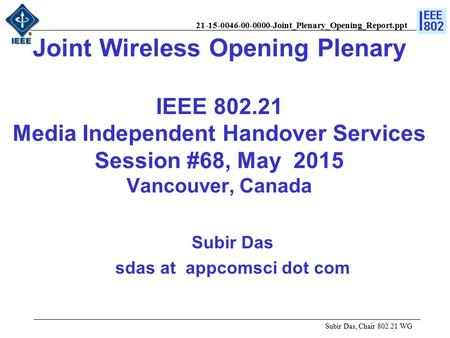 21-15-0046-00-0000-Joint_Plenary_Opening_Report.ppt Joint Wireless Opening Plenary IEEE 802.21 Media Independent Handover Services Session #68, May 2015.