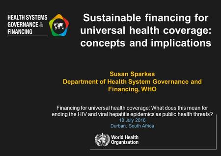 Susan Sparkes Department of Health System Governance and Financing, WHO Financing for universal health coverage: What does this mean for ending the HIV.
