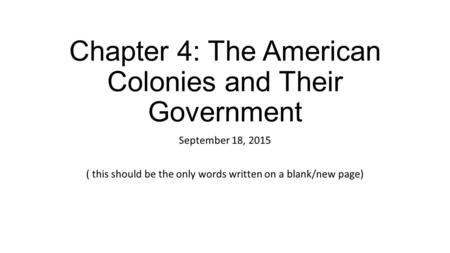 Chapter 4: The American Colonies and Their Government September 18, 2015 ( this should be the only words written on a blank/new page)
