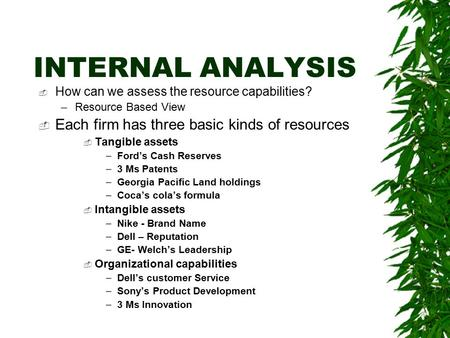 INTERNAL ANALYSIS  How can we assess the resource capabilities? –Resource Based View  Each firm has three basic kinds of resources  Tangible assets.