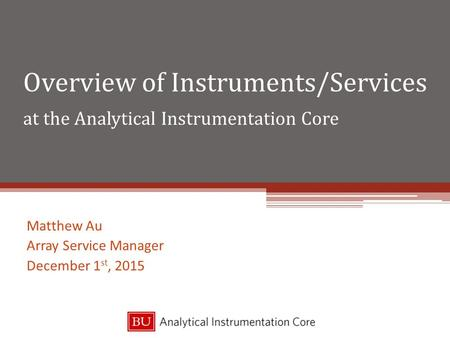 Overview of Instruments/Services at the Analytical Instrumentation Core Matthew Au Array Service Manager December 1 st, 2015.